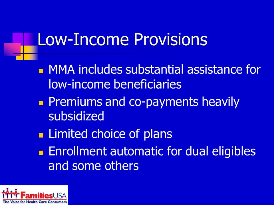 Low-Income Provisions MMA includes substantial assistance for low-income beneficiaries Premiums and co-payments heavily subsidized Limited choice of plans Enrollment automatic for dual eligibles and some others