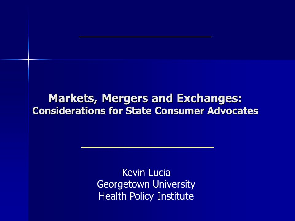 Markets, Mergers and Exchanges: Considerations for State Consumer Advocates Kevin Lucia Georgetown University Health Policy Institute