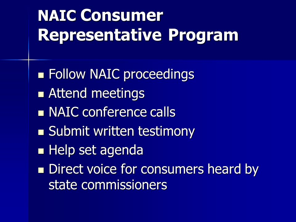 NAIC Consumer Representative Program Follow NAIC proceedings Follow NAIC proceedings Attend meetings Attend meetings NAIC conference calls NAIC conference calls Submit written testimony Submit written testimony Help set agenda Help set agenda Direct voice for consumers heard by state commissioners Direct voice for consumers heard by state commissioners