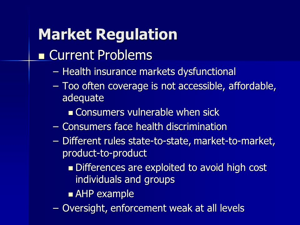 Market Regulation Current Problems Current Problems –Health insurance markets dysfunctional –Too often coverage is not accessible, affordable, adequate Consumers vulnerable when sick Consumers vulnerable when sick –Consumers face health discrimination –Different rules state-to-state, market-to-market, product-to-product Differences are exploited to avoid high cost individuals and groups Differences are exploited to avoid high cost individuals and groups AHP example AHP example –Oversight, enforcement weak at all levels Current Problems Current Problems –Health insuranc e markets dysfunct ional –Too often coverag e is not accessib le, affordab le, adequat e –Consum ers face health discrimi nation –Differen t rules state-to- state, market- to- market, product- to- product Differe nces are exploit ed to avoid high cost individ uals and groups Differe nces are exploit ed to avoid high cost individ uals and groups –Oversig ht, enforce ment weak at all levels