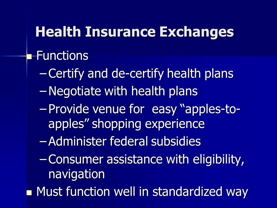 Health Insurance Exchanges Functions Functions –Certify and de-certify health plans –Negotiate with health plans –Provide venue for easy apples-to- apples shopping experience –Administer federal subsidies –Consumer assistance with eligibility, navigation Must function well in standardized way Must function well in standardized way