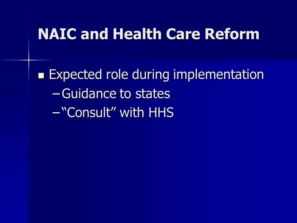 NAIC and Health Care Reform Expected role during implementation Expected role during implementation –Guidance to states –Consult with HHS