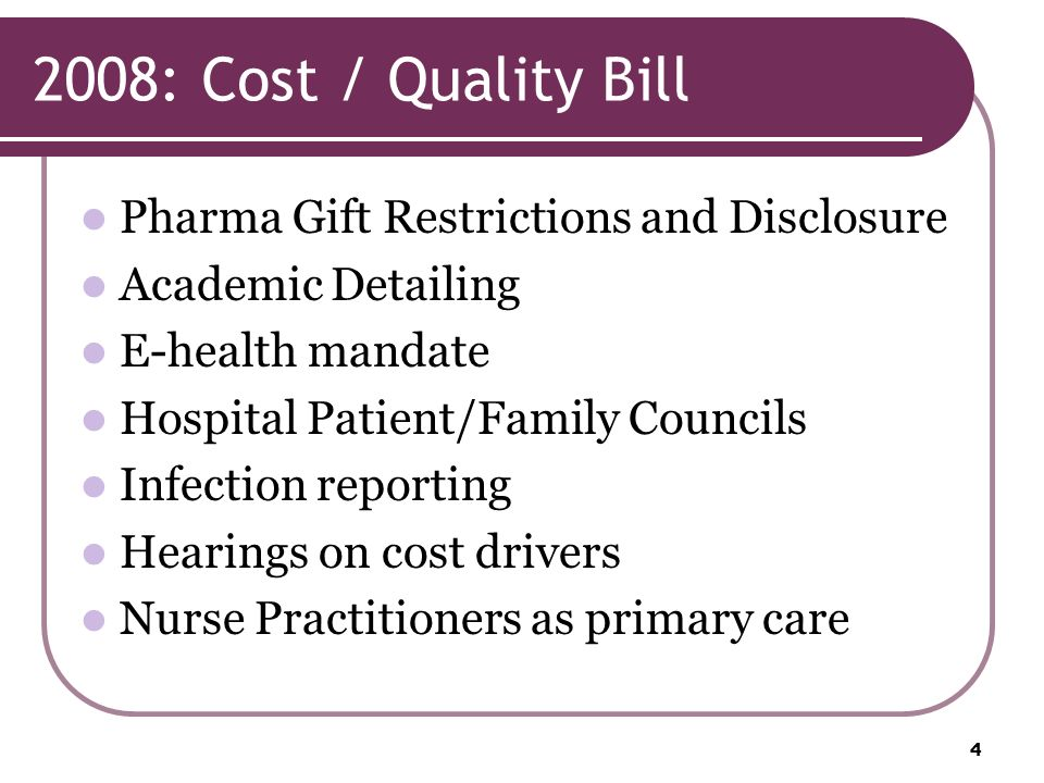2008: Cost / Quality Bill Pharma Gift Restrictions and Disclosure Academic Detailing E-health mandate Hospital Patient/Family Councils Infection reporting Hearings on cost drivers Nurse Practitioners as primary care 4