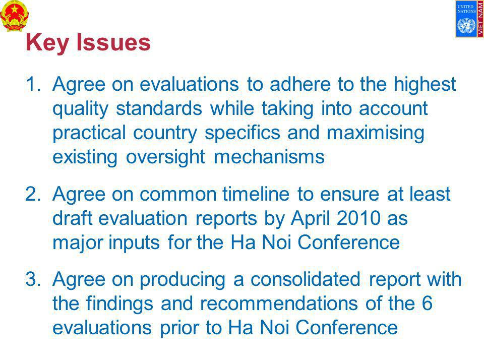 Key Issues 1.Agree on evaluations to adhere to the highest quality standards while taking into account practical country specifics and maximising existing oversight mechanisms 2.Agree on common timeline to ensure at least draft evaluation reports by April 2010 as major inputs for the Ha Noi Conference 3.Agree on producing a consolidated report with the findings and recommendations of the 6 evaluations prior to Ha Noi Conference