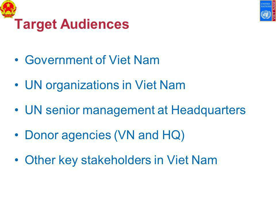 Target Audiences Government of Viet Nam UN organizations in Viet Nam UN senior management at Headquarters Donor agencies (VN and HQ) Other key stakeholders in Viet Nam