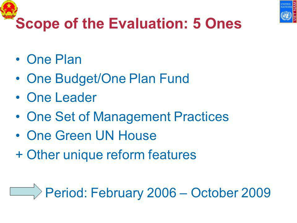 Scope of the Evaluation: 5 Ones One Plan One Budget/One Plan Fund One Leader One Set of Management Practices One Green UN House +Other unique reform features Period: February 2006 – October 2009