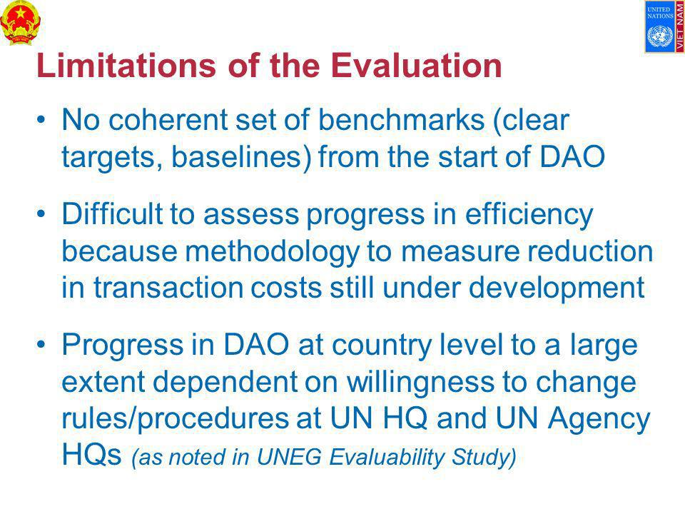 Limitations of the Evaluation No coherent set of benchmarks (clear targets, baselines) from the start of DAO Difficult to assess progress in efficiency because methodology to measure reduction in transaction costs still under development Progress in DAO at country level to a large extent dependent on willingness to change rules/procedures at UN HQ and UN Agency HQs (as noted in UNEG Evaluability Study)