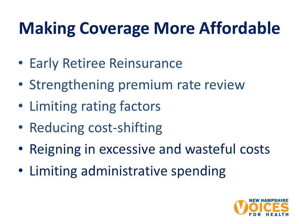 Early Retiree Reinsurance Strengthening premium rate review Limiting rating factors Reducing cost-shifting Reigning in excessive and wasteful costs Limiting administrative spending Making Coverage More Affordable