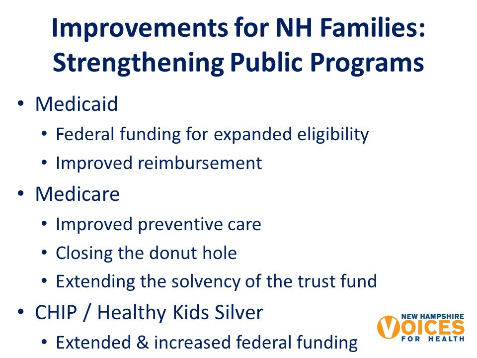 Improvements for NH Families: Strengthening Public Programs Medicaid Federal funding for expanded eligibility Improved reimbursement Medicare Improved preventive care Closing the donut hole Extending the solvency of the trust fund CHIP / Healthy Kids Silver Extended & increased federal funding