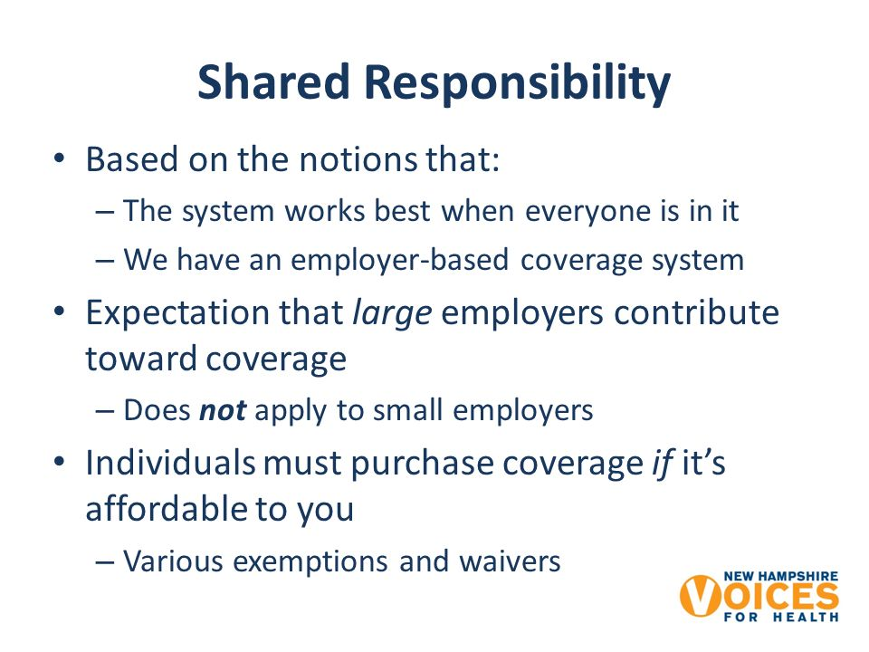 Shared Responsibility Based on the notions that: – The system works best when everyone is in it – We have an employer-based coverage system Expectation that large employers contribute toward coverage – Does not apply to small employers Individuals must purchase coverage if its affordable to you – Various exemptions and waivers