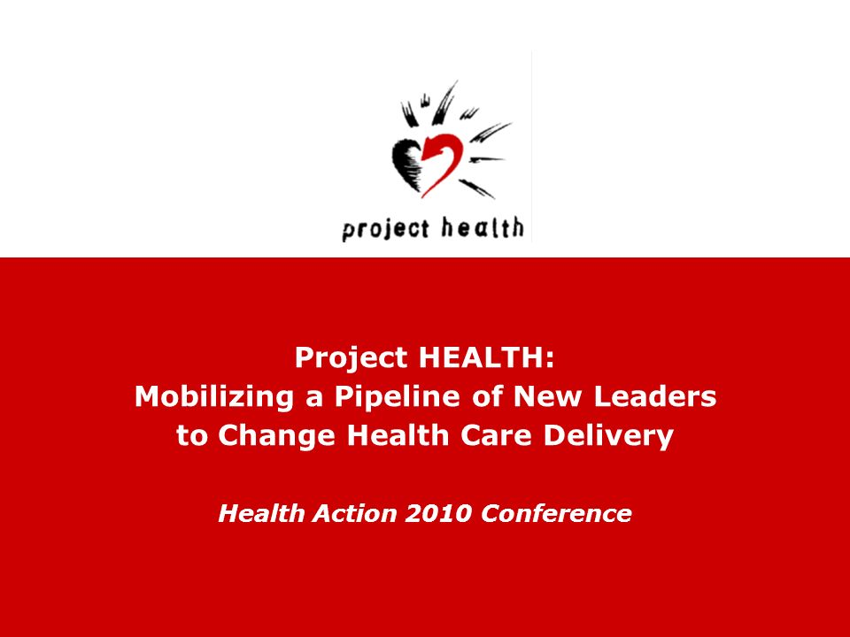 Project HEALTH: Mobilizing a Pipeline of New Leaders to Change Health Care Delivery Health Action 2010 Conference
