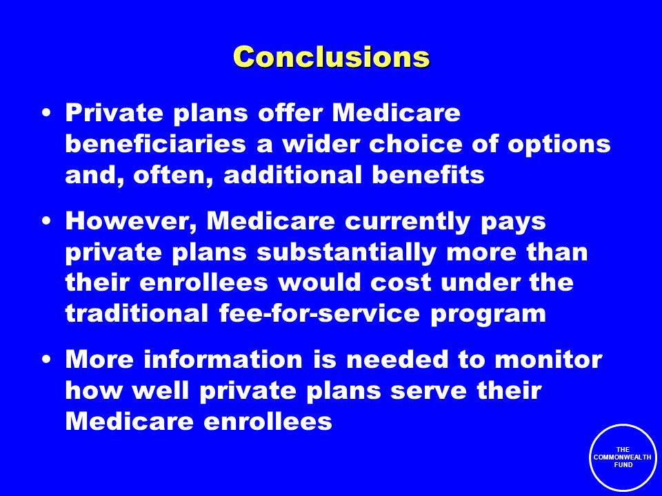THE COMMONWEALTH FUND Conclusions Private plans offer Medicare beneficiaries a wider choice of options and, often, additional benefits However, Medicare currently pays private plans substantially more than their enrollees would cost under the traditional fee-for-service program More information is needed to monitor how well private plans serve their Medicare enrollees