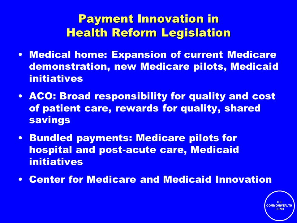 THE COMMONWEALTH FUND Payment Innovation in Health Reform Legislation Medical home: Expansion of current Medicare demonstration, new Medicare pilots, Medicaid initiatives ACO: Broad responsibility for quality and cost of patient care, rewards for quality, shared savings Bundled payments: Medicare pilots for hospital and post-acute care, Medicaid initiatives Center for Medicare and Medicaid Innovation