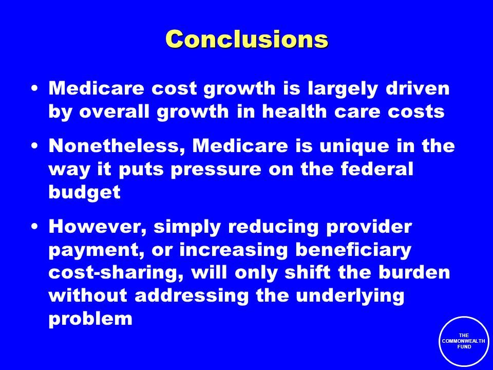 THE COMMONWEALTH FUND Conclusions Medicare cost growth is largely driven by overall growth in health care costs Nonetheless, Medicare is unique in the way it puts pressure on the federal budget However, simply reducing provider payment, or increasing beneficiary cost-sharing, will only shift the burden without addressing the underlying problem