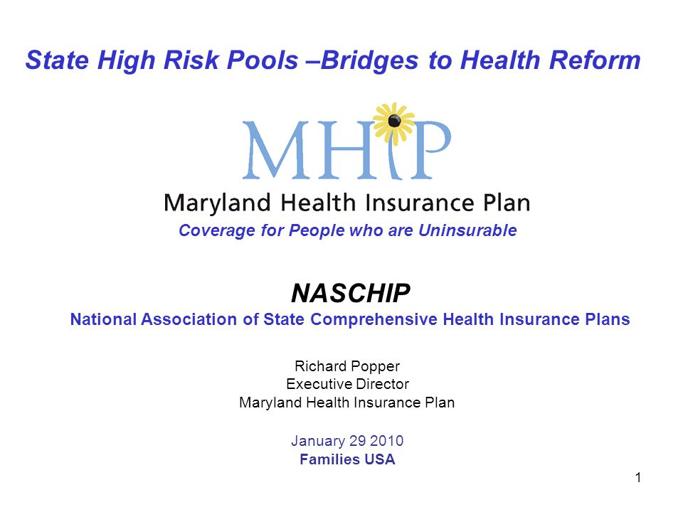 1 State High Risk Pools –Bridges to Health Reform Richard Popper Executive Director Maryland Health Insurance Plan January 29 2010 Families USA Coverage for People who are Uninsurable NASCHIP National Association of State Comprehensive Health Insurance Plans