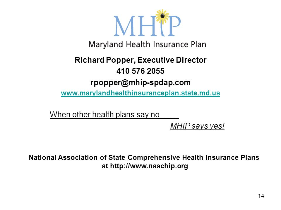 14 Richard Popper, Executive Director 410 576 2055 rpopper@mhip-spdap.com www.marylandhealthinsuranceplan.state.md.us When other health plans say no....