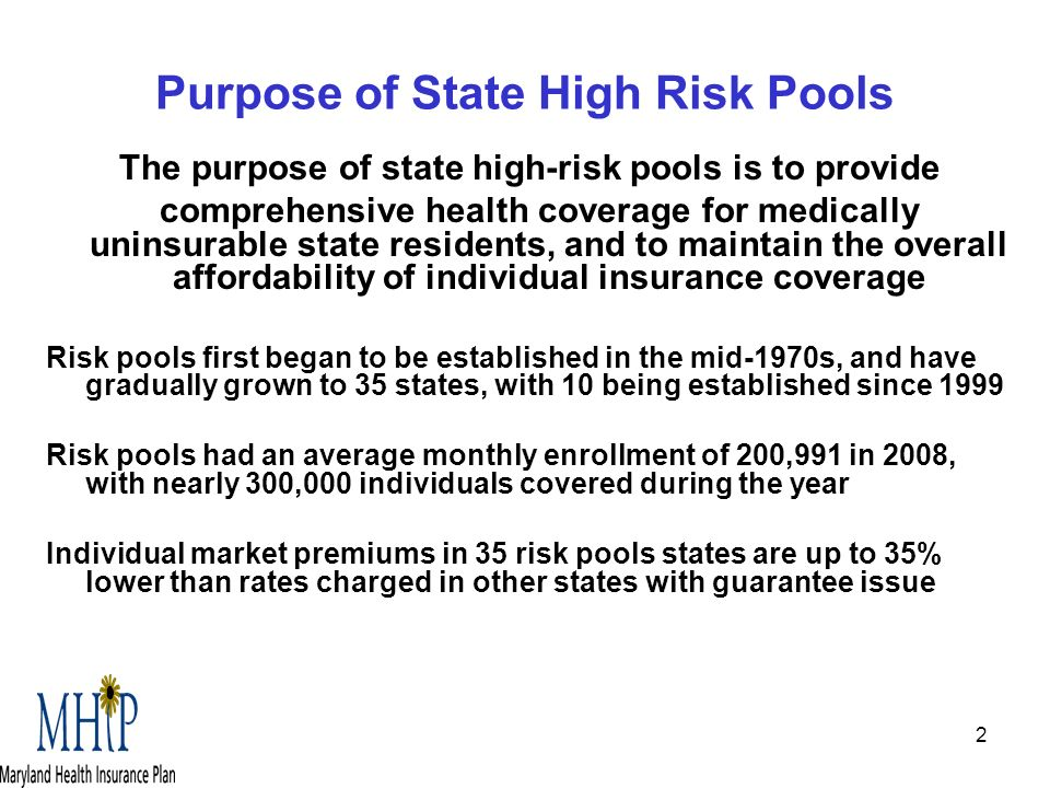 2 Purpose of State High Risk Pools The purpose of state high-risk pools is to provide comprehensive health coverage for medically uninsurable state residents, and to maintain the overall affordability of individual insurance coverage Risk pools first began to be established in the mid-1970s, and have gradually grown to 35 states, with 10 being established since 1999 Risk pools had an average monthly enrollment of 200,991 in 2008, with nearly 300,000 individuals covered during the year Individual market premiums in 35 risk pools states are up to 35% lower than rates charged in other states with guarantee issue