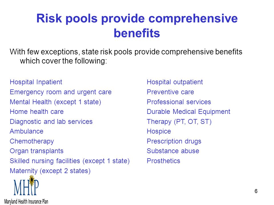 6 Risk pools provide comprehensive benefits With few exceptions, state risk pools provide comprehensive benefits which cover the following: Hospital Inpatient Hospital outpatient Emergency room and urgent carePreventive care Mental Health (except 1 state)Professional services Home health careDurable Medical Equipment Diagnostic and lab servicesTherapy (PT, OT, ST) Ambulance Hospice ChemotherapyPrescription drugs Organ transplantsSubstance abuse Skilled nursing facilities (except 1 state)Prosthetics Maternity (except 2 states)