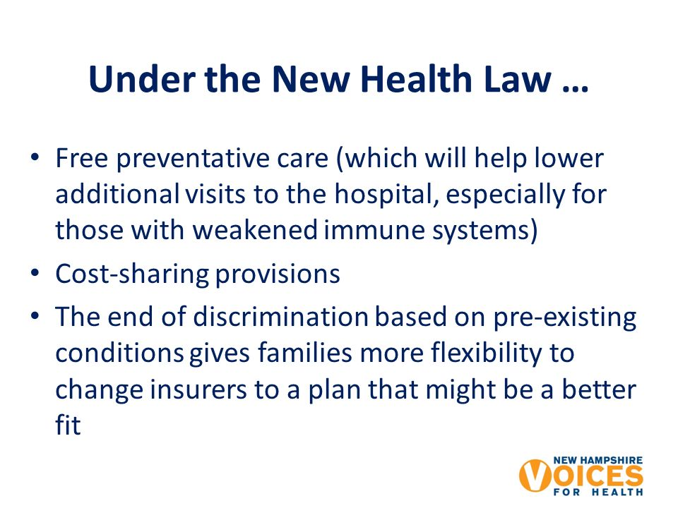 Under the New Health Law … Free preventative care (which will help lower additional visits to the hospital, especially for those with weakened immune systems) Cost-sharing provisions The end of discrimination based on pre-existing conditions gives families more flexibility to change insurers to a plan that might be a better fit