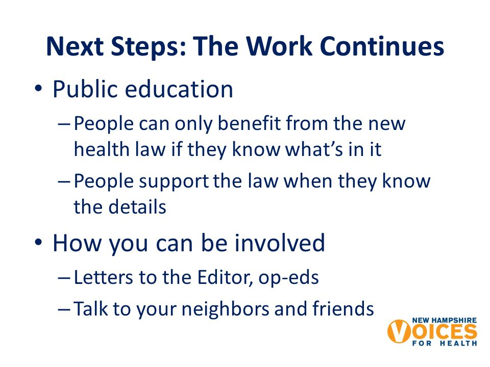 Next Steps: The Work Continues Public education – People can only benefit from the new health law if they know whats in it – People support the law when they know the details How you can be involved – Letters to the Editor, op-eds – Talk to your neighbors and friends
