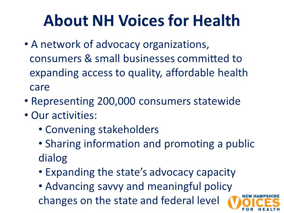 About NH Voices for Health A network of advocacy organizations, consumers & small businesses committed to expanding access to quality, affordable health care Representing 200,000 consumers statewide Our activities: Convening stakeholders Sharing information and promoting a public dialog Expanding the states advocacy capacity Advancing savvy and meaningful policy changes on the state and federal level