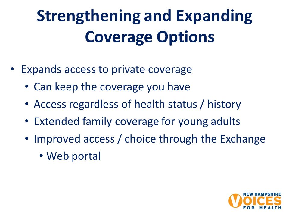 Strengthening and Expanding Coverage Options Expands access to private coverage Can keep the coverage you have Access regardless of health status / history Extended family coverage for young adults Improved access / choice through the Exchange Web portal