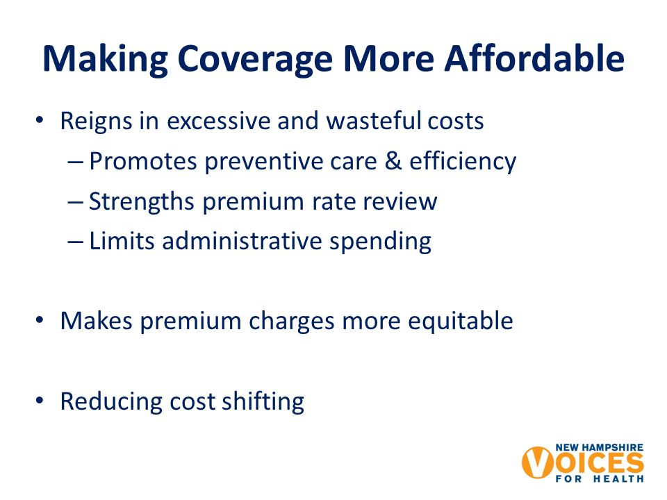 Making Coverage More Affordable Reigns in excessive and wasteful costs – Promotes preventive care & efficiency – Strengths premium rate review – Limits administrative spending Makes premium charges more equitable Reducing cost shifting