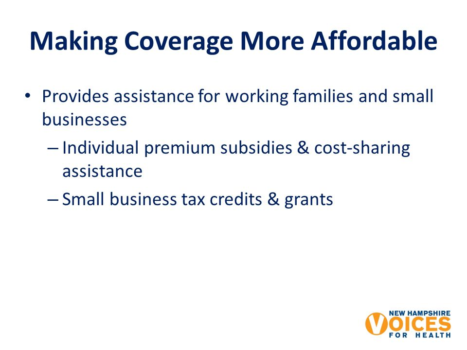 Making Coverage More Affordable Provides assistance for working families and small businesses – Individual premium subsidies & cost-sharing assistance – Small business tax credits & grants