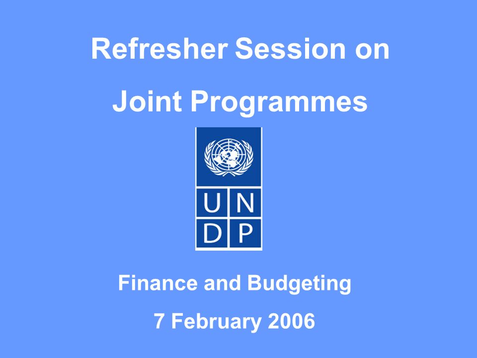 Refresher Session on Joint Programmes Finance and Budgeting 7 February 2006