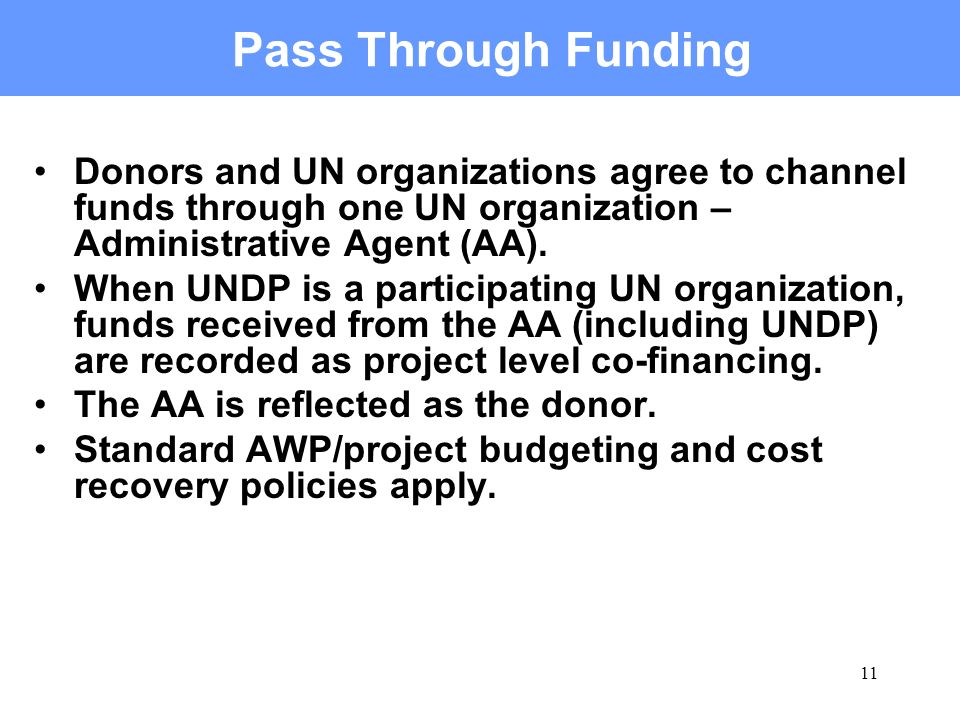11 Pass Through Funding Donors and UN organizations agree to channel funds through one UN organization – Administrative Agent (AA).