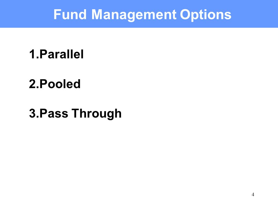 4 Fund Management Options 1.Parallel 2.Pooled 3.Pass Through