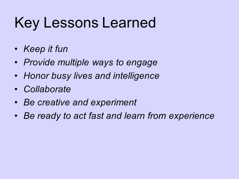 Key Lessons Learned Keep it fun Provide multiple ways to engage Honor busy lives and intelligence Collaborate Be creative and experiment Be ready to act fast and learn from experience