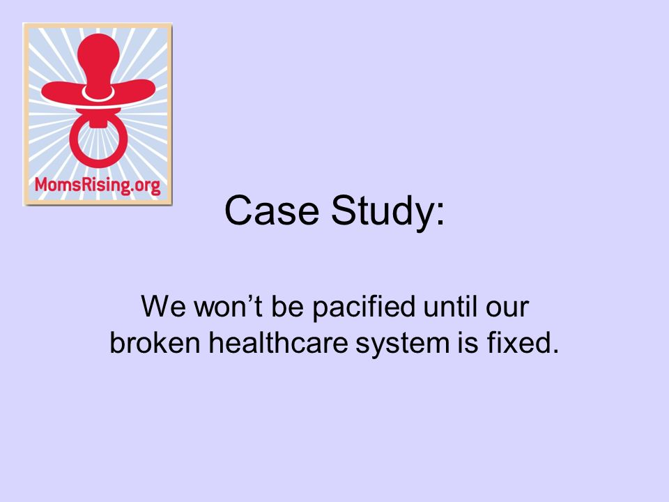 Case Study: We wont be pacified until our broken healthcare system is fixed.