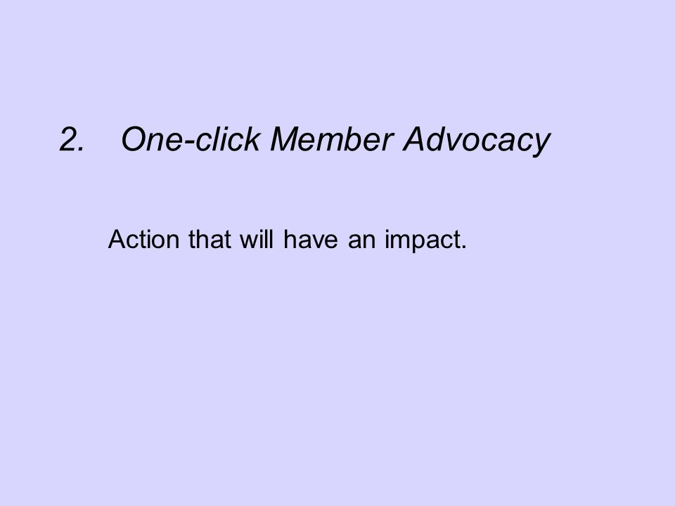 2.One-click Member Advocacy Action that will have an impact.
