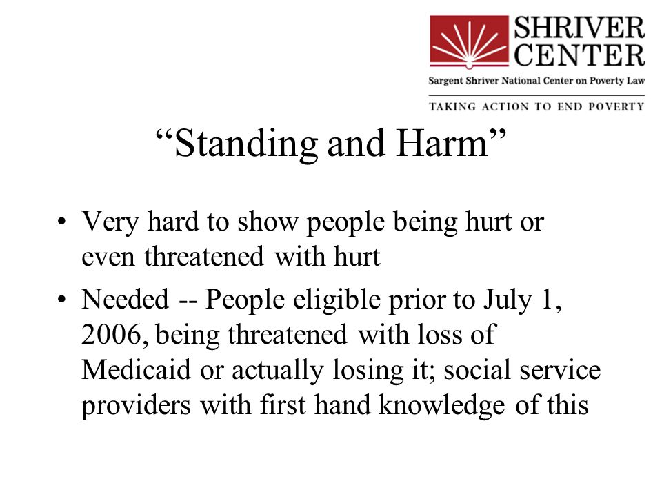 Standing and Harm Very hard to show people being hurt or even threatened with hurt Needed -- People eligible prior to July 1, 2006, being threatened with loss of Medicaid or actually losing it; social service providers with first hand knowledge of this