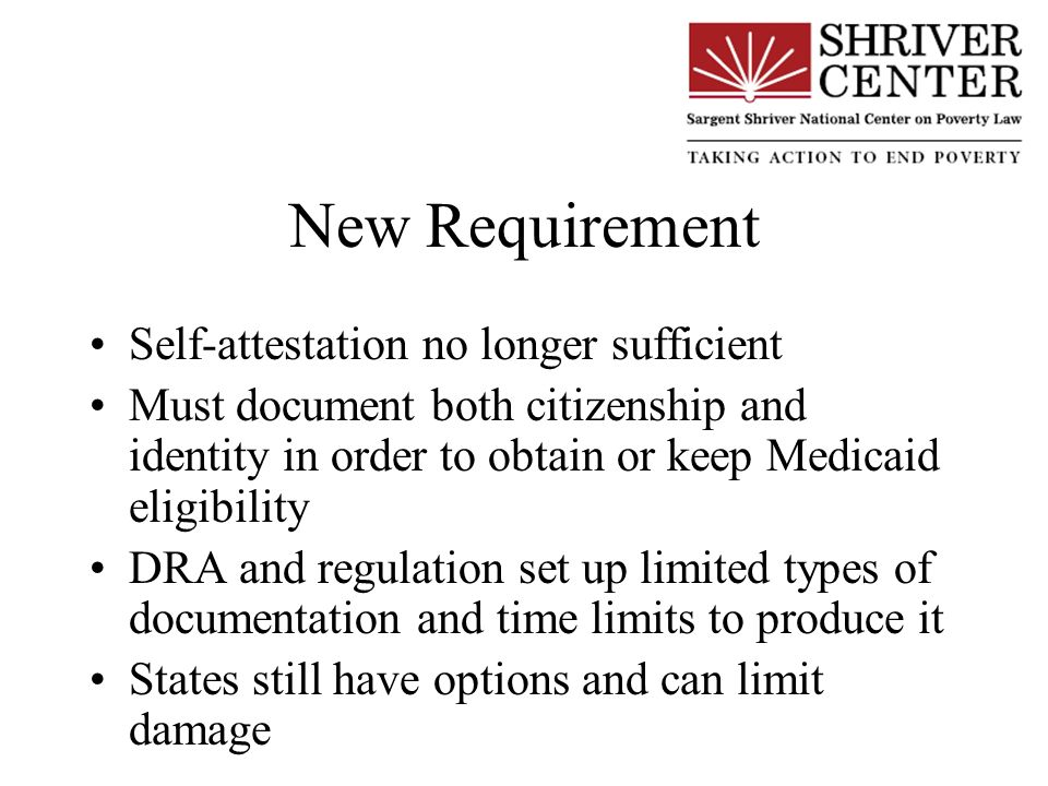 New Requirement Self-attestation no longer sufficient Must document both citizenship and identity in order to obtain or keep Medicaid eligibility DRA and regulation set up limited types of documentation and time limits to produce it States still have options and can limit damage