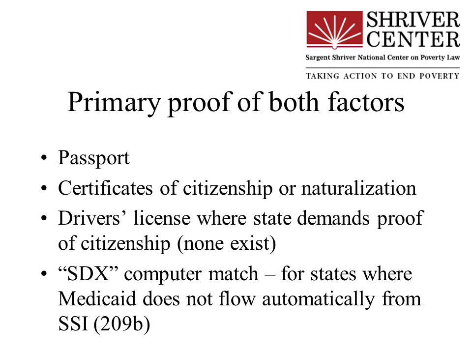 Primary proof of both factors Passport Certificates of citizenship or naturalization Drivers license where state demands proof of citizenship (none exist) SDX computer match – for states where Medicaid does not flow automatically from SSI (209b)