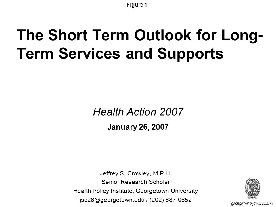 Figure 1 The Short Term Outlook for Long- Term Services and Supports Jeffrey S.