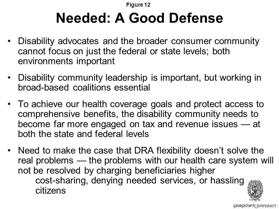 Figure 12 Needed: A Good Defense Disability advocates and the broader consumer community cannot focus on just the federal or state levels; both environments important Disability community leadership is important, but working in broad-based coalitions essential To achieve our health coverage goals and protect access to comprehensive benefits, the disability community needs to become far more engaged on tax and revenue issues at both the state and federal levels Need to make the case that DRA flexibility doesnt solve the real problems the problems with our health care system will not be resolved by charging beneficiaries higher cost-sharing, denying needed services, or hassling citizens