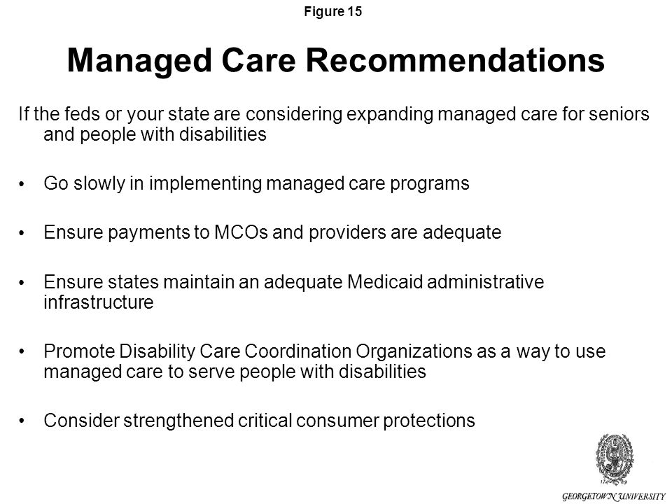 Figure 15 Managed Care Recommendations If the feds or your state are considering expanding managed care for seniors and people with disabilities Go slowly in implementing managed care programs Ensure payments to MCOs and providers are adequate Ensure states maintain an adequate Medicaid administrative infrastructure Promote Disability Care Coordination Organizations as a way to use managed care to serve people with disabilities Consider strengthened critical consumer protections