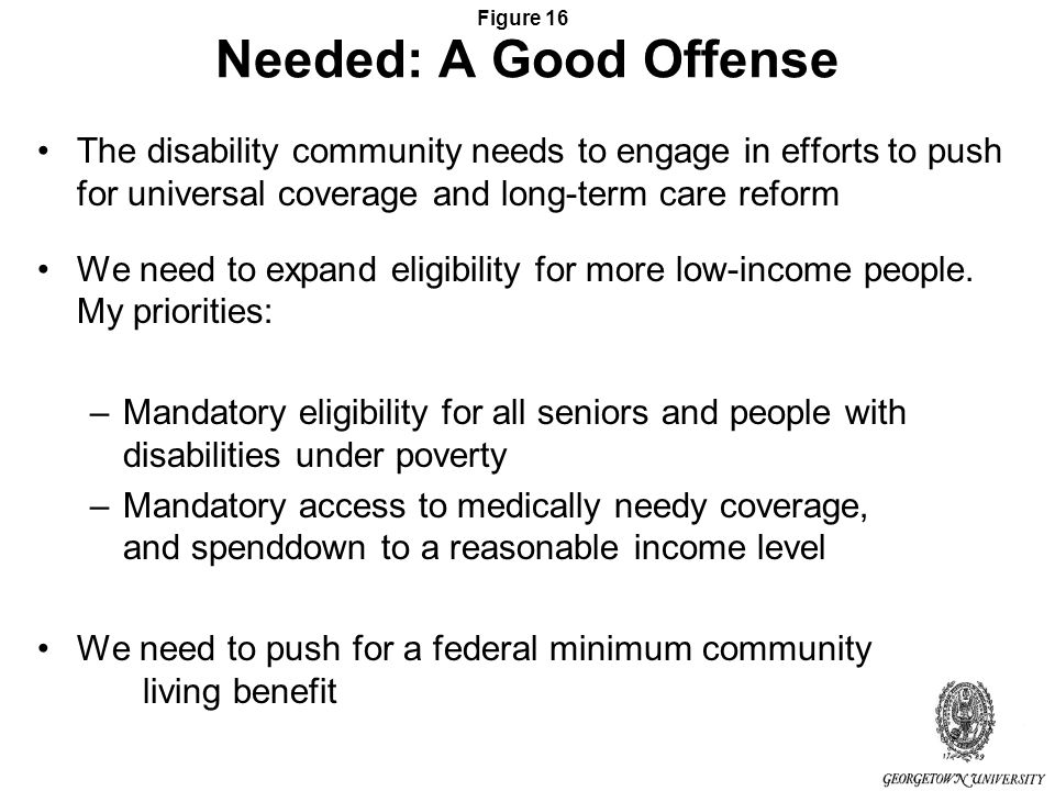 Figure 16 Needed: A Good Offense The disability community needs to engage in efforts to push for universal coverage and long-term care reform We need to expand eligibility for more low-income people.