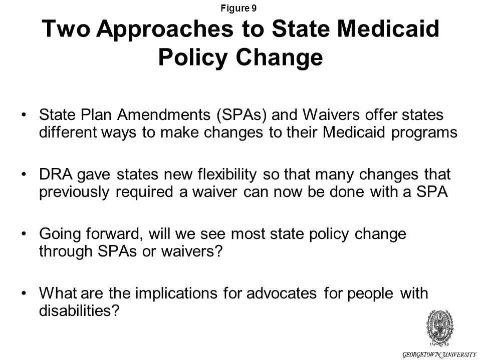 Figure 9 Two Approaches to State Medicaid Policy Change State Plan Amendments (SPAs) and Waivers offer states different ways to make changes to their Medicaid programs DRA gave states new flexibility so that many changes that previously required a waiver can now be done with a SPA Going forward, will we see most state policy change through SPAs or waivers.