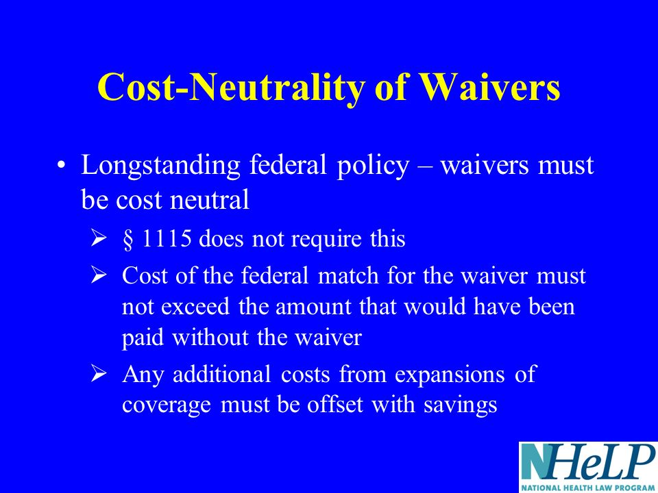 Cost-Neutrality of Waivers Longstanding federal policy – waivers must be cost neutral § 1115 does not require this Cost of the federal match for the waiver must not exceed the amount that would have been paid without the waiver Any additional costs from expansions of coverage must be offset with savings