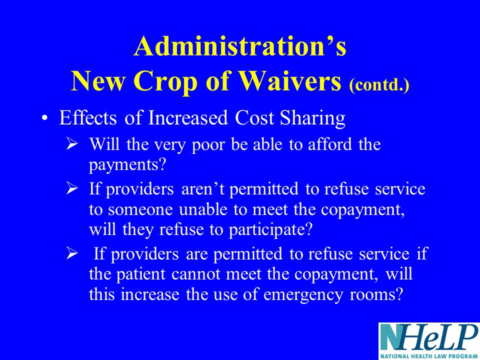 Administrations New Crop of Waivers (contd.) Effects of Increased Cost Sharing Will the very poor be able to afford the payments.