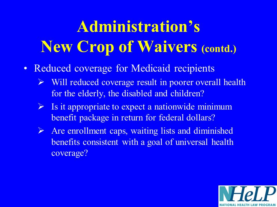 Administrations New Crop of Waivers (contd.) Reduced coverage for Medicaid recipients Will reduced coverage result in poorer overall health for the elderly, the disabled and children.