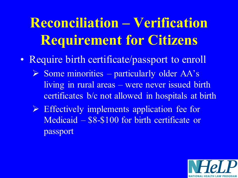 Reconciliation – Verification Requirement for Citizens Require birth certificate/passport to enroll Some minorities – particularly older AAs living in rural areas – were never issued birth certificates b/c not allowed in hospitals at birth Effectively implements application fee for Medicaid – $8-$100 for birth certificate or passport