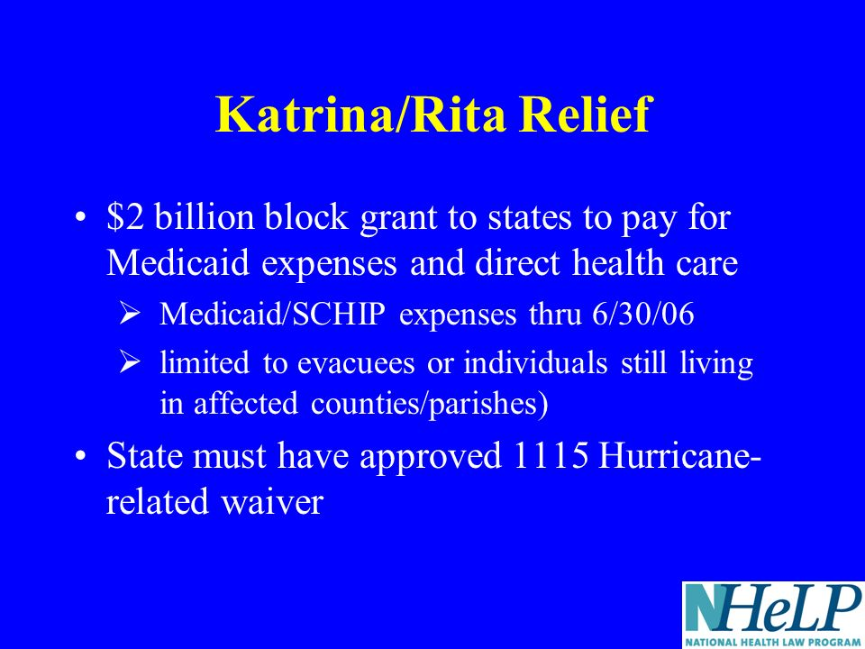 Katrina/Rita Relief $2 billion block grant to states to pay for Medicaid expenses and direct health care Medicaid/SCHIP expenses thru 6/30/06 limited to evacuees or individuals still living in affected counties/parishes) State must have approved 1115 Hurricane- related waiver