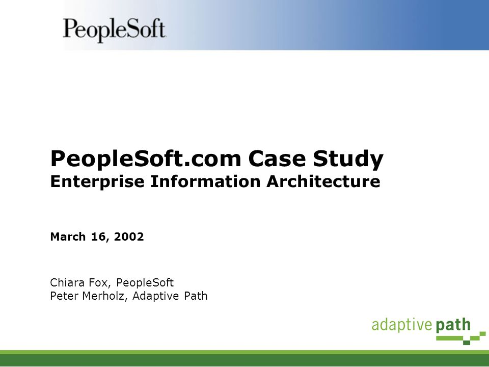 PeopleSoft.com Case Study Enterprise Information Architecture March 16, 2002 Chiara Fox, PeopleSoft Peter Merholz, Adaptive Path