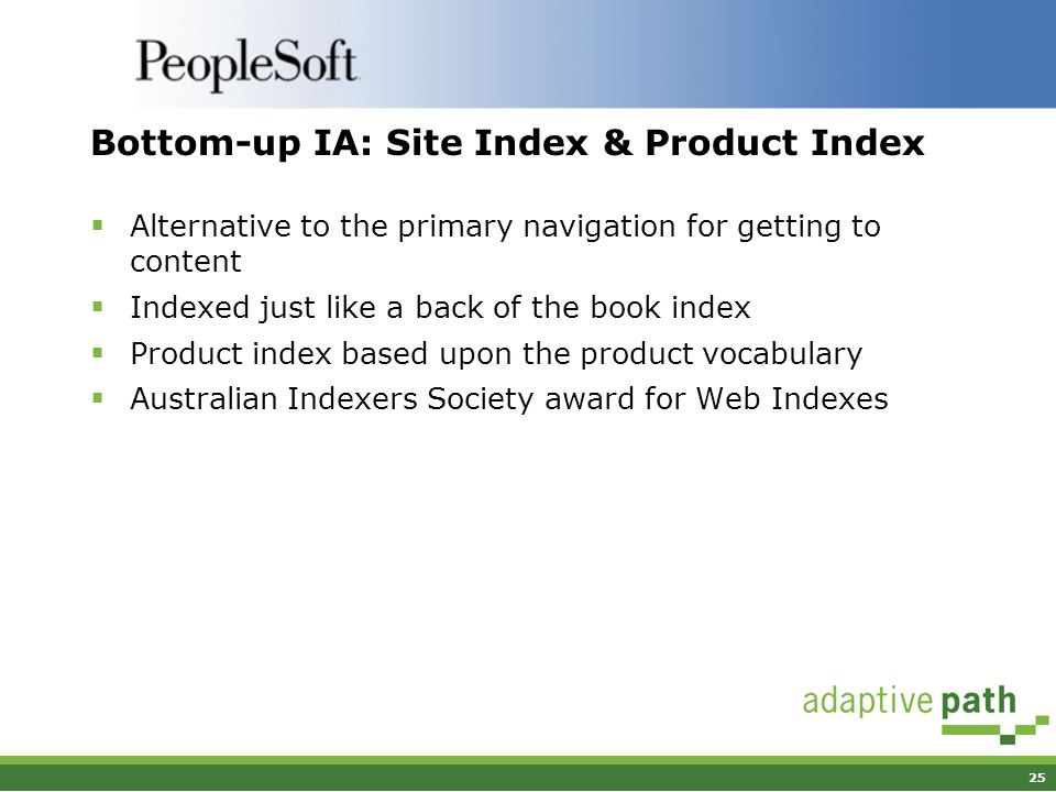 25 Bottom-up IA: Site Index & Product Index Alternative to the primary navigation for getting to content Indexed just like a back of the book index Product index based upon the product vocabulary Australian Indexers Society award for Web Indexes