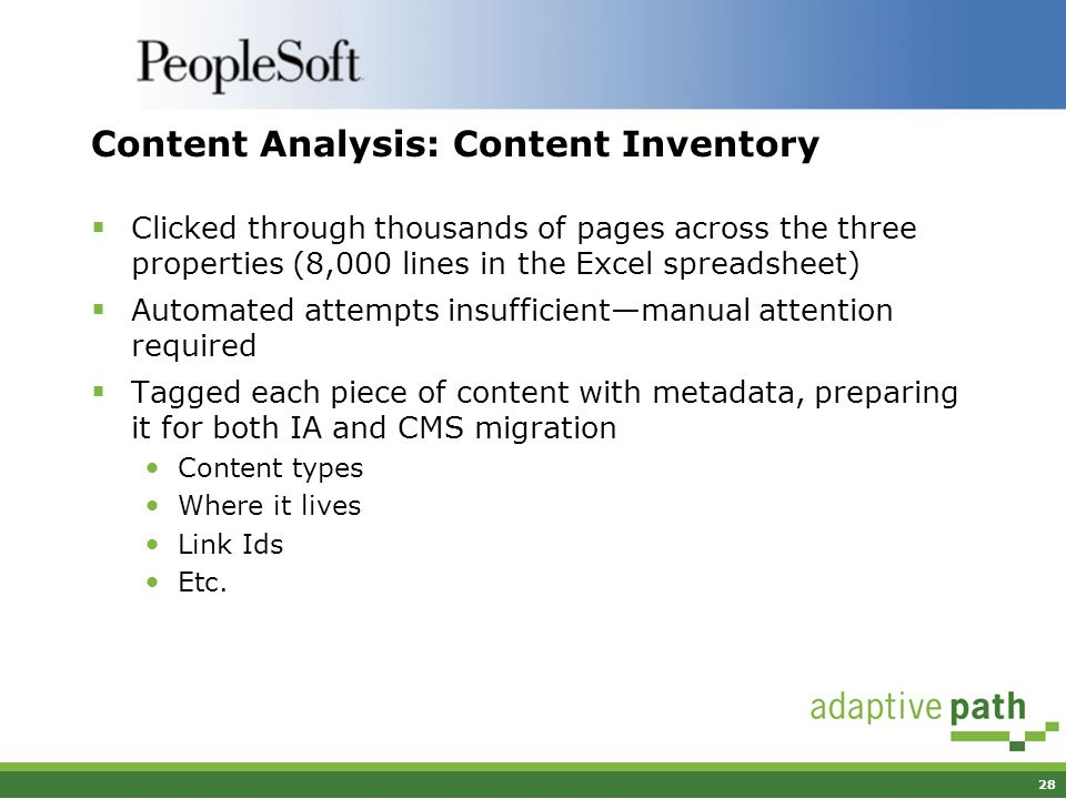 28 Content Analysis: Content Inventory Clicked through thousands of pages across the three properties (8,000 lines in the Excel spreadsheet) Automated attempts insufficientmanual attention required Tagged each piece of content with metadata, preparing it for both IA and CMS migration Content types Where it lives Link Ids Etc.